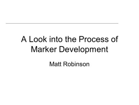 A Look into the Process of Marker Development Matt Robinson.