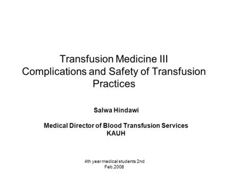 4th year medical students 2nd Feb,2008 Transfusion Medicine III Complications and Safety of Transfusion Practices Salwa Hindawi Medical Director of Blood.