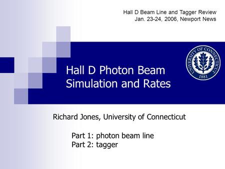 Hall D Photon Beam Simulation and Rates Part 1: photon beam line Part 2: tagger Richard Jones, University of Connecticut Hall D Beam Line and Tagger Review.