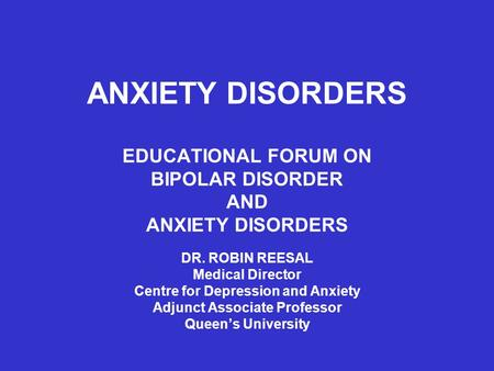 ANXIETY DISORDERS EDUCATIONAL FORUM ON BIPOLAR DISORDER AND ANXIETY DISORDERS DR. ROBIN REESAL Medical Director Centre for Depression and Anxiety Adjunct.