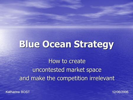 Blue Ocean Strategy How to create uncontested market space and make the competition irrelevant Katharina BOST12/06/2006.