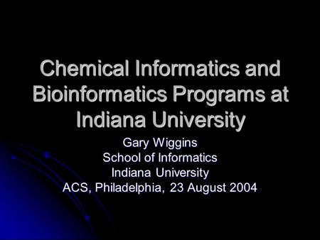 Chemical Informatics and Bioinformatics Programs at Indiana University Gary Wiggins School of Informatics Indiana University ACS, Philadelphia, 23 August.