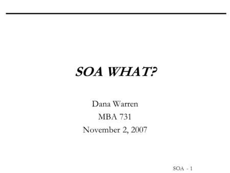 SOA - 1 SOA WHAT? Dana Warren MBA 731 November 2, 2007.