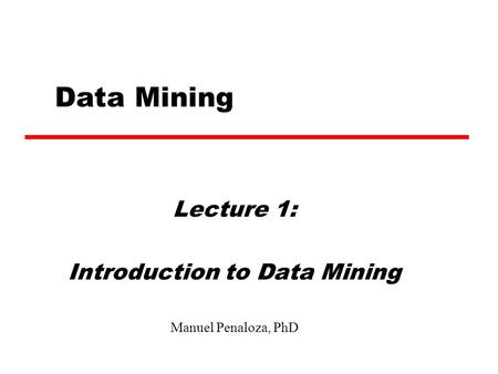 Data Mining Lecture 1: Introduction to Data Mining Manuel Penaloza, PhD.