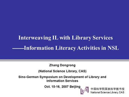 中国科学院国家科学图书馆 National Science Library, CAS Interweaving IL with Library Services —— ——Information Literacy Activities in NSL Zhang Dongrong (National Science.