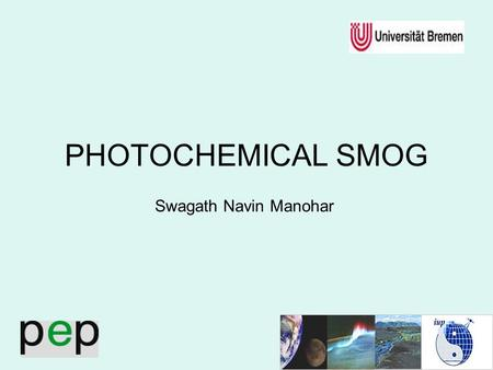 1 PHOTOCHEMICAL SMOG Swagath Navin Manohar. 2 Contents 1.Smog 2.Physical Significance 3.Photochemical Smog 4.Topography & Meterology 5.Future Scope 6.Summary.