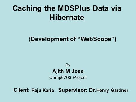 "Caching the MDSPlus Data via Hibernate By Ajith M Jose Comp6703 Project Client: Raju Karia Supervisor: Dr. Henry Gardner (Development of ""WebScope"")"