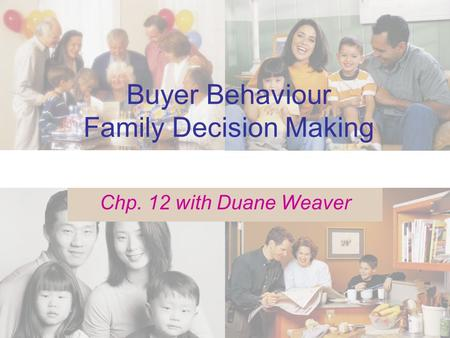 Buyer Behaviour Family Decision Making Chp. 12 with Duane Weaver.