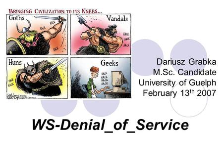 WS-Denial_of_Service Dariusz Grabka M.Sc. Candidate University of Guelph February 13 th 2007.