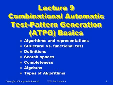Copyright 2001, Agrawal & BushnellVLSI Test: Lecture 91 Lecture 9 Combinational Automatic Test-Pattern Generation (ATPG) Basics n Algorithms and representations.