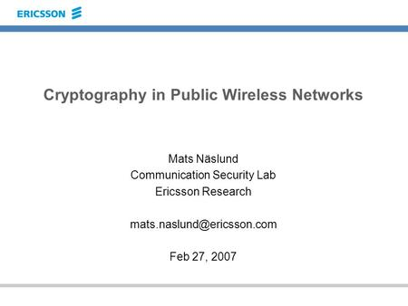 Cryptography in Public Wireless Networks Mats Näslund Communication Security Lab Ericsson Research Feb 27, 2007.