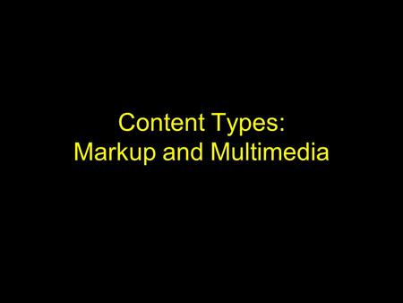 Content Types: Markup and Multimedia. Introduction Markup languages use extra textual syntax to encode: –Formatting / display information –Structure information.