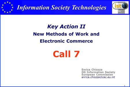 1 Key Action II New Methods of Work and Electronic Commerce Call 7 Enrica Chiozza DG Information Society European Commission