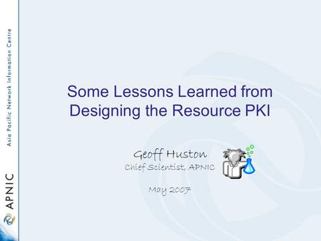 Some Lessons Learned from Designing the Resource PKI Geoff Huston Chief Scientist, APNIC May 2007.