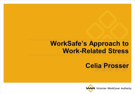 WorkSafe's Approach to Work-Related Stress Celia Prosser.