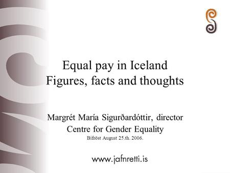 Equal pay in Iceland Figures, facts and thoughts Margrét María Sigurðardóttir, director Centre for Gender Equality Bifröst August 25.th. 2006.