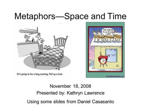 Metaphors—Space and Time November 18, 2008 Presented by: Kathryn Lawrence Using some slides from Daniel Casasanto.