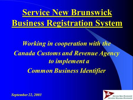 Working in cooperation with the Canada Customs and Revenue Agency to implement a Common Business Identifier September 22, 2003 Service New Brunswick Business.