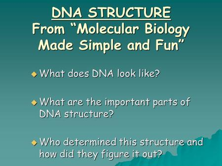 "DNA STRUCTURE From ""Molecular Biology Made Simple and Fun""  What does DNA look like?  What are the important parts of DNA structure?  Who determined."