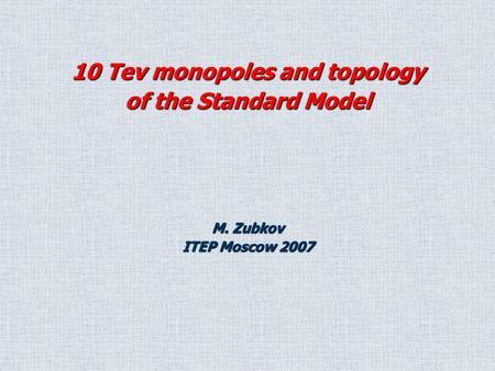 M. Zubkov ITEP Moscow 2007 10 Tev monopoles and topology of the Standard Model.