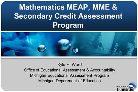Mathematics MEAP, MME & Secondary Credit Assessment Program Kyle H. Ward Office of Educational Assessment & Accountability Michigan Educational Assessment.