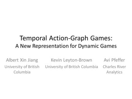 Temporal Action-Graph Games: A New Representation for Dynamic Games Albert Xin Jiang University of British Columbia Kevin Leyton-Brown University of British.