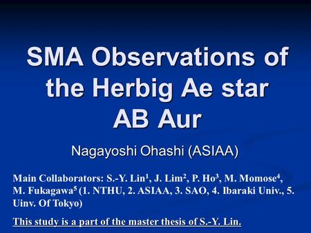SMA Observations of the Herbig Ae star AB Aur Nagayoshi Ohashi (ASIAA) Main Collaborators: S.-Y. Lin 1, J. Lim 2, P. Ho 3, M. Momose 4, M. Fukagawa 5 (1.