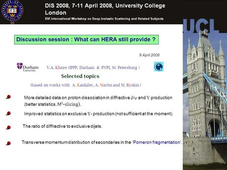 Discussion session : What can HERA still provide ? 9 April 2008 (based on works with A. Kaidalov, A. Martin and M. Ryskin ) V.A. Khoze (IPPP, Durham &