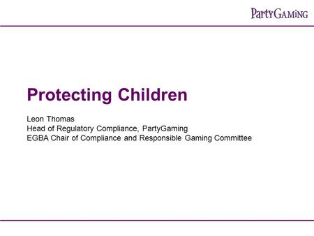 Protecting Children Leon Thomas Head of Regulatory Compliance, PartyGaming EGBA Chair of Compliance and Responsible Gaming Committee.