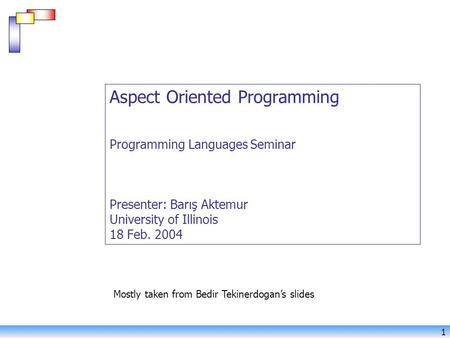 1 Aspect Oriented Programming Programming Languages Seminar Presenter: Barış Aktemur University of Illinois 18 Feb. 2004 Mostly taken from Bedir Tekinerdogan's.
