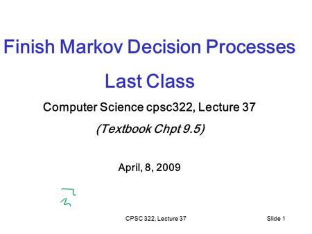 CPSC 322, Lecture 37Slide 1 Finish Markov Decision Processes Last Class Computer Science cpsc322, Lecture 37 (Textbook Chpt 9.5) April, 8, 2009.