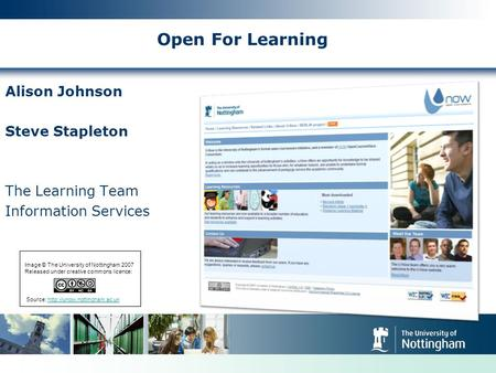 Open For Learning Alison Johnson Steve Stapleton The Learning Team Information Services Image © The University of Nottingham 2007 Released under creative.