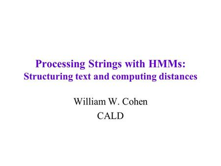 Processing Strings with HMMs: Structuring text and computing distances William W. Cohen CALD.
