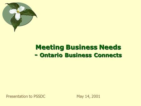Meeting Business Needs - Ontario Business Connects Presentation to PSSDCMay 14, 2001.