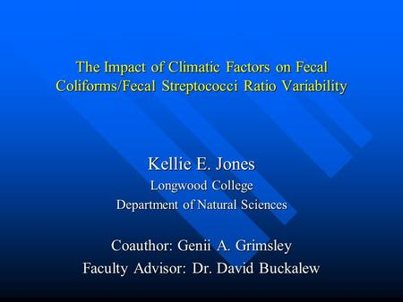 The Impact of Climatic Factors on Fecal Coliforms/Fecal Streptococci Ratio Variability Kellie E. Jones Longwood College Department of Natural Sciences.