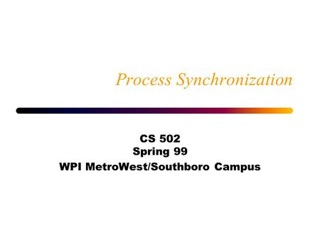 Process Synchronization CS 502 Spring 99 WPI MetroWest/Southboro Campus.