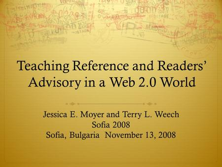 Teaching Reference and Readers' Advisory in a Web 2.0 World Jessica E. Moyer and Terry L. Weech Sofia 2008 Sofia, Bulgaria November 13, 2008.