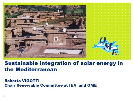 1 Sustainable integration of <strong>solar</strong> energy in the Mediterranean Roberto VIGOTTI Chair Renewable Committee at IEA and OME.