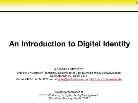 1 An Introduction to Digital Identity Andreas Pfitzmann Dresden University of Technology, Department of Computer Science, D-01062 Dresden Nöthnitzer Str.