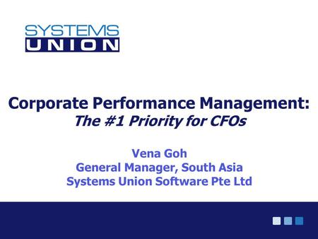 © Systems Union 2005 Corporate Performance Management: The #1 Priority for CFOs Vena Goh General Manager, South Asia Systems Union Software Pte Ltd.
