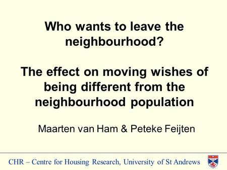 CHR – Centre for Housing Research, University of St Andrews Who wants to leave the neighbourhood? The effect on moving wishes of being different from the.