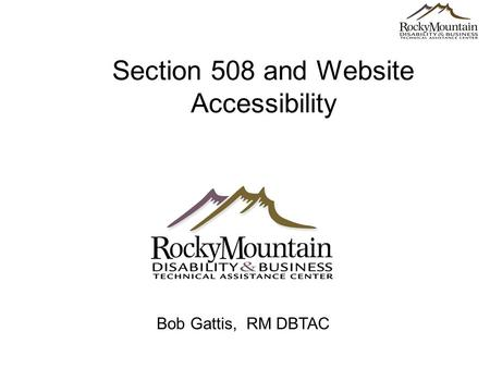 Section 508 and Website Accessibility Bob Gattis, RM DBTAC.