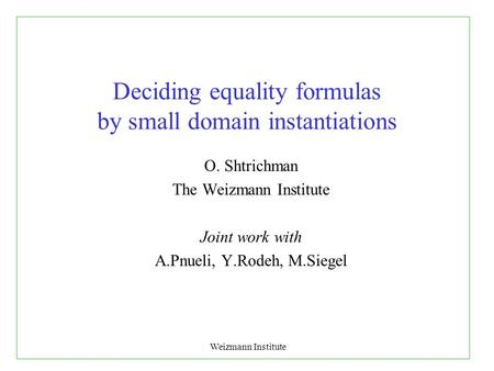 Weizmann Institute Deciding equality formulas by small domain instantiations O. Shtrichman The Weizmann Institute Joint work with A.Pnueli, Y.Rodeh, M.Siegel.
