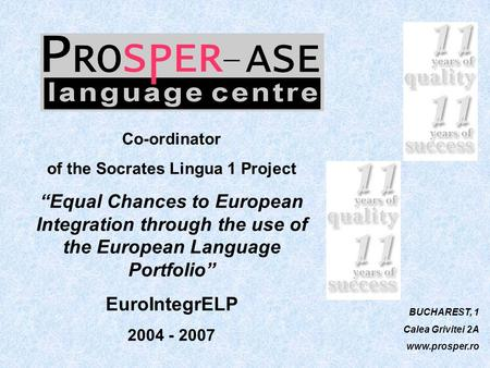 "BUCHAREST, 1 Calea Grivitei 2A www.prosper.ro Co-ordinator of the Socrates Lingua 1 Project ""Equal Chances to European Integration through the use of the."