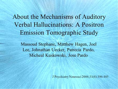 About the Mechanisms of Auditory Verbal Hallucinations: A Positron Emission Tomographic Study Massoud Stephane, Matthew Hagen, Joel Lee, Johnathan Uecker,