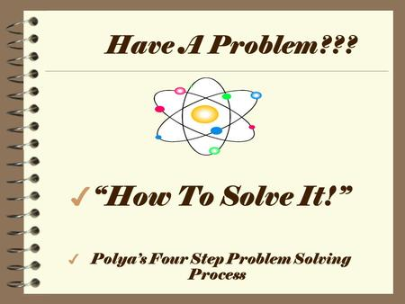 "Have A Problem??? 4 ""How To Solve It!"" 4 Polya's Four Step Problem Solving Process."