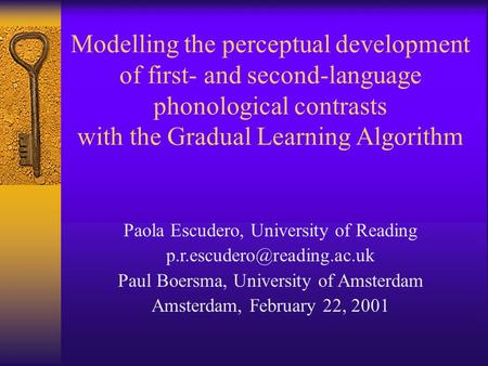 Modelling the perceptual development of first- and second-language phonological contrasts with the Gradual Learning Algorithm Paola Escudero, University.