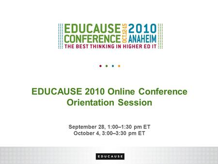 EDUCAUSE 2010 Online Conference Orientation Session September 28, 1:00–1:30 pm ET October 4, 3:00–3:30 pm ET.