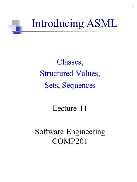 1 Introducing ASML Classes, Structured Values, Sets, Sequences Lecture 11 Software Engineering COMP201.