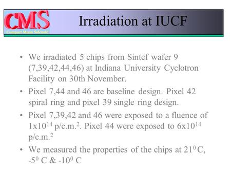 Irradiation at IUCF We irradiated 5 chips from Sintef wafer 9 (7,39,42,44,46) at Indiana University Cyclotron Facility on 30th November. Pixel 7,44 and.